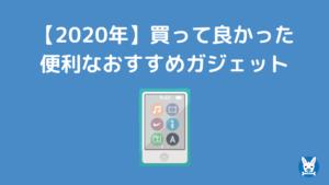 【2020年】買って良かった 便利なおすすめガジェット
